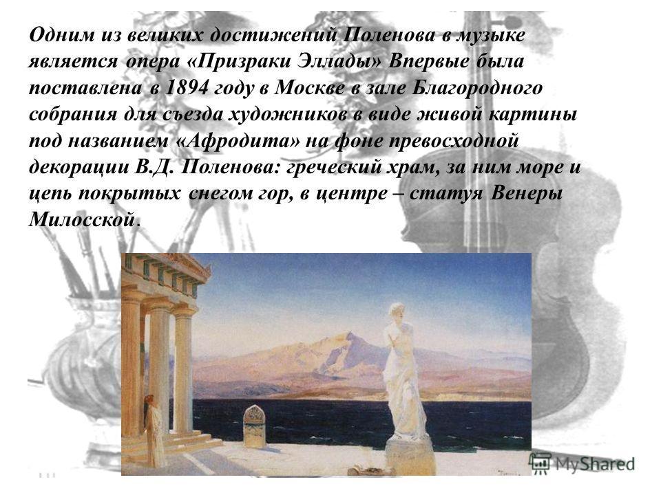 Одним из великих достижений Поленова в музыке является опера «Призраки Эллады» Впервые была поставлена в 1894 году в Москве в зале Благородного собрания для съезда художников в виде живой картины под названием «Афродита» на фоне превосходной декораци