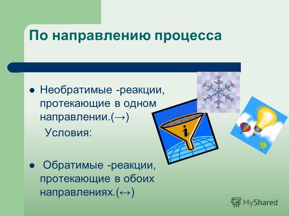 По направлению процесса Необратимые -реакции, протекающие в одном направлении.() Условия: Обратимые -реакции, протекающие в обоих направлениях.()
