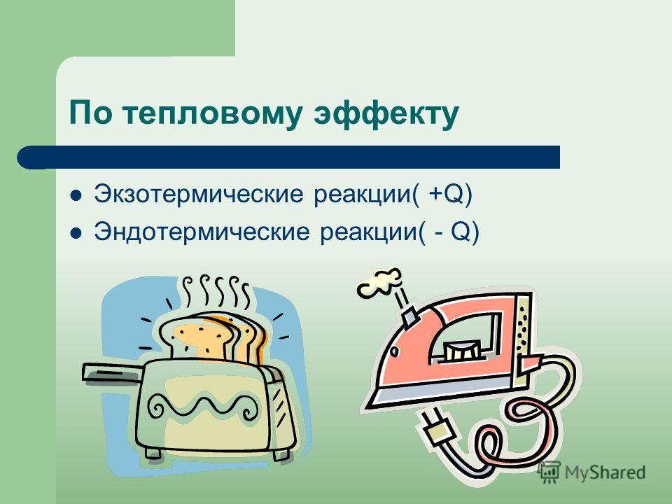 По тепловому эффекту Экзотермические реакции( +Q) Эндотермические реакции( - Q)