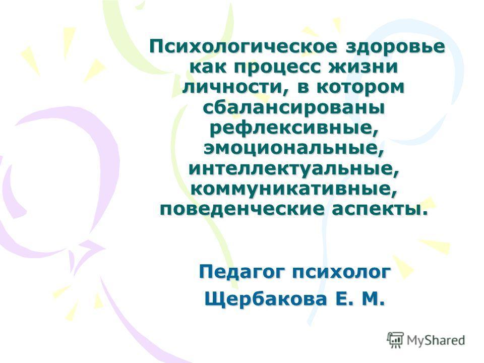 Психологическое здоровье как процесс жизни личности, в котором сбалансированы рефлексивные, эмоциональные, интеллектуальные, коммуникативные, поведенческие аспекты. Психологическое здоровье как процесс жизни личности, в котором сбалансированы рефлекс