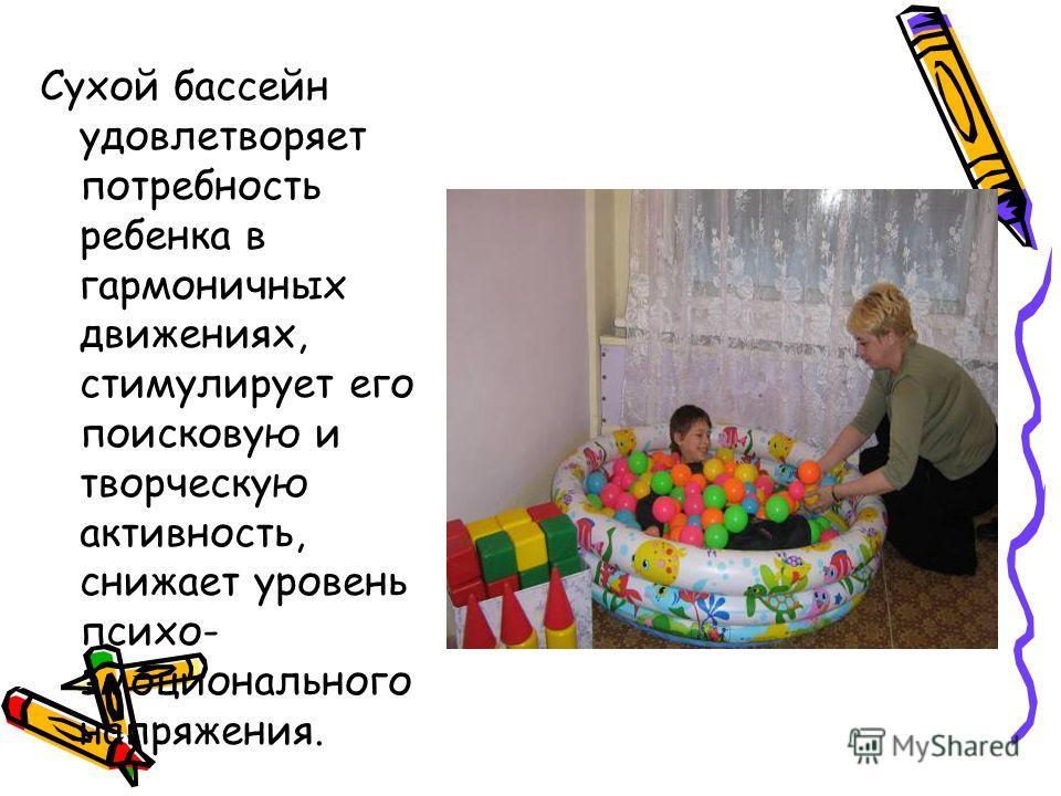 Сухой бассейн удовлетворяет потребность ребенка в гармоничных движениях, стимулирует его поисковую и творческую активность, снижает уровень психо- эмоционального напряжения.