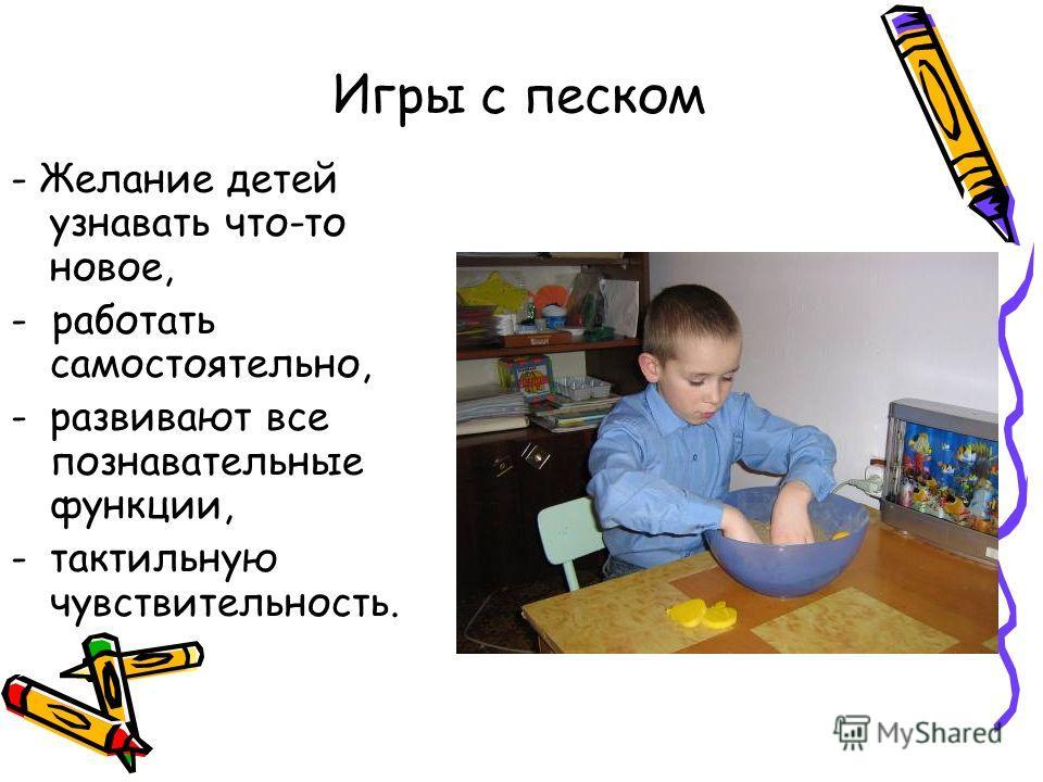 Игры с песком - Желание детей узнавать что-то новое, - работать самостоятельно, -развивают все познавательные функции, -тактильную чувствительность.