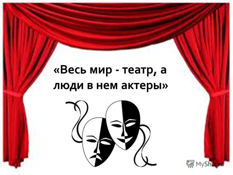 «Весь мир - театр, а люди в нем актеры»