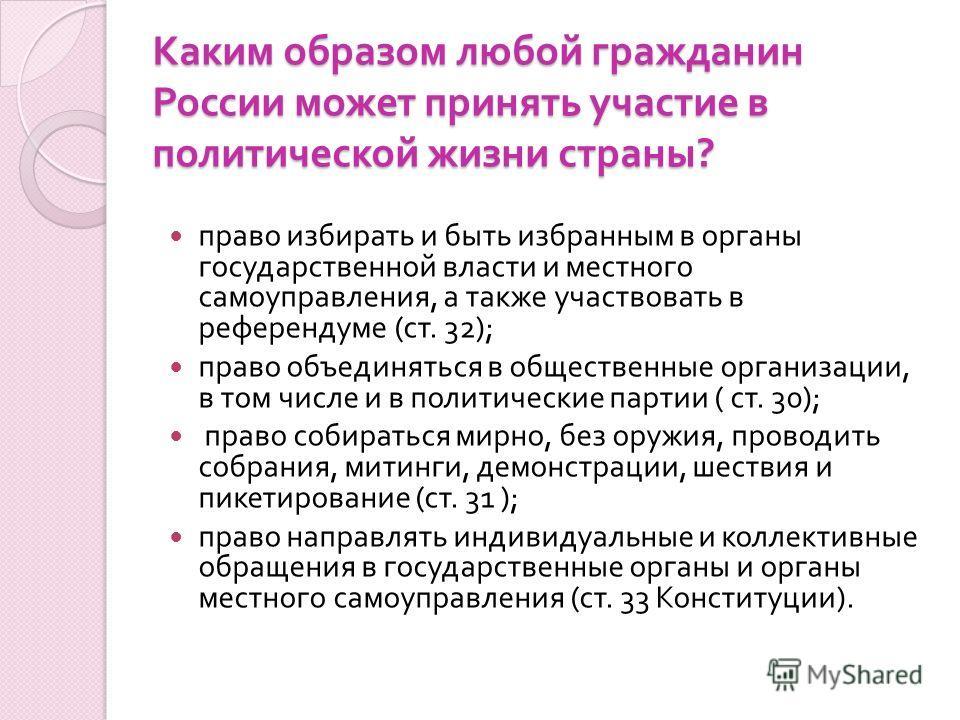 Каким образом любой гражданин России может принять участие в политической жизни страны ? право избирать и быть избранным в органы государственной власти и местного самоуправления, а также участвовать в референдуме ( ст. 32); право объединяться в обще