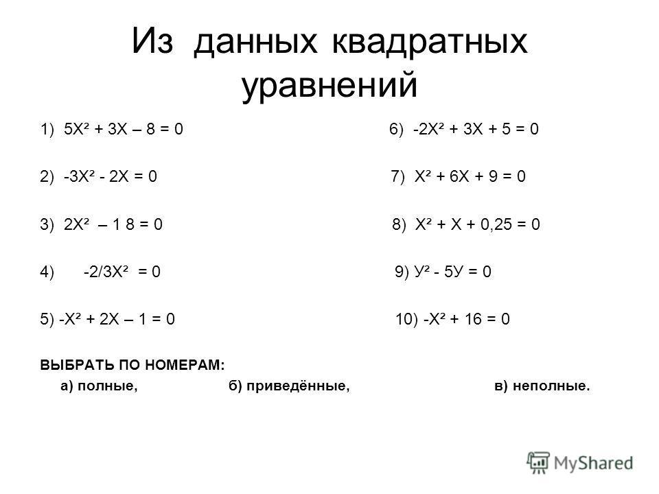 Из данных квадратных уравнений 1) 5Х² + 3Х – 8 = 0 6) -2Х² + 3Х + 5 = 0 2) -3Х² - 2Х = 0 7) Х² + 6Х + 9 = 0 3) 2Х² – 1 8 = 0 8) Х² + Х + 0,25 = 0 4)-2/3Х² = 0 9) У² - 5У = 0 5) -Х² + 2Х – 1 = 0 10) -Х² + 16 = 0 ВЫБРАТЬ ПО НОМЕРАМ: а) полные, б) приве