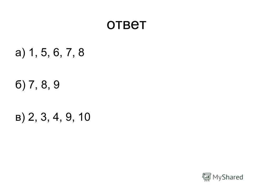 ответ а) 1, 5, 6, 7, 8 б) 7, 8, 9 в) 2, 3, 4, 9, 10