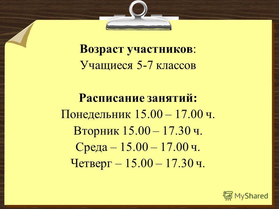 Возраст участников: Учащиеся 5-7 классов Расписание занятий: Понедельник 15.00 – 17.00 ч. Вторник 15.00 – 17.30 ч. Среда – 15.00 – 17.00 ч. Четверг – 15.00 – 17.30 ч.
