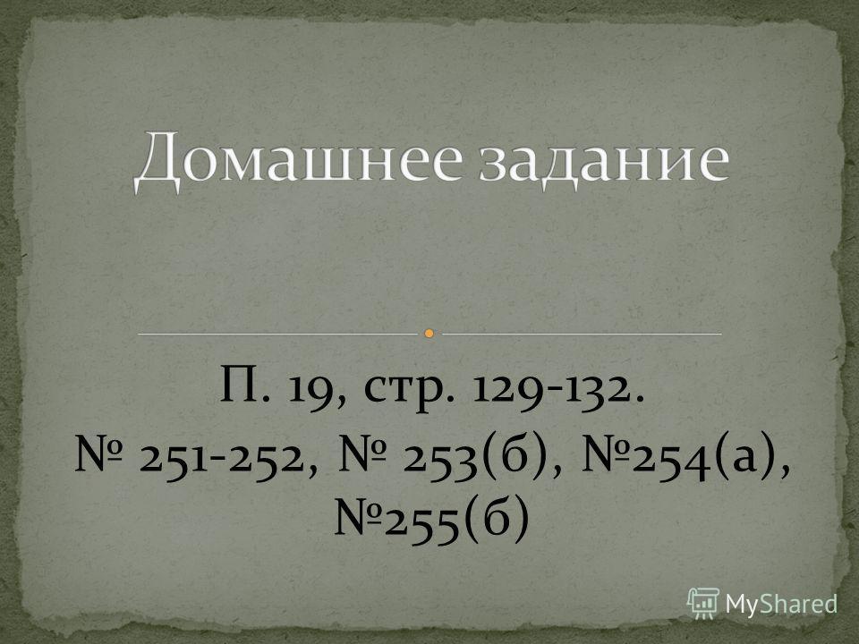 П. 19, стр. 129-132. 251-252, 253(б), 254(а), 255(б)