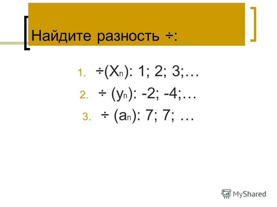 1. ÷(Х n ): 1; 2; 3;… 2. ÷ (y n ): -2; -4;… 3. ÷ (а n ): 7; 7; … Найдите разность ÷: