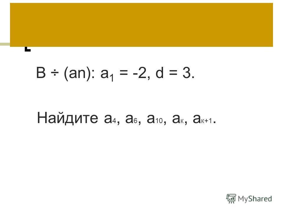 В ÷ (аn): а 1 = -2, d = 3. Найдите а 4, а 6, а 10, а к, а к+1.
