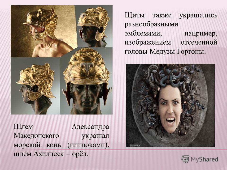 Шлем Александра Македонского украшал морской конь (гиппокамп), шлем Ахиллеса – орёл. Щиты также украшались разнообразными эмблемами, например, изображением отсеченной головы Медузы Горгоны.