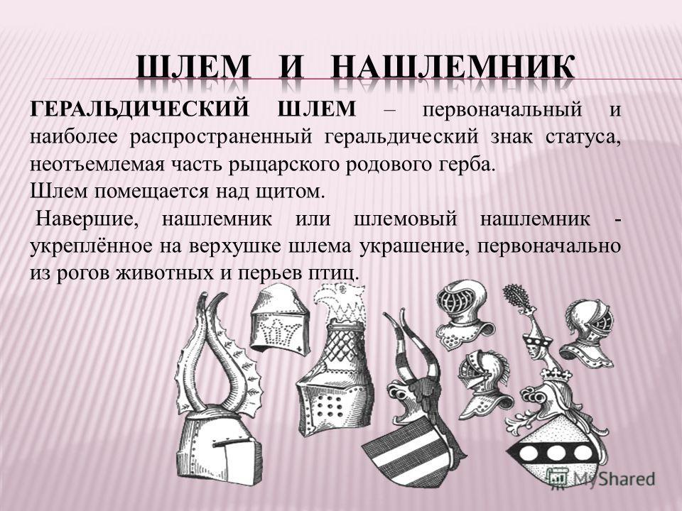 ГЕРАЛЬДИЧЕСКИЙ ШЛЕМ – первоначальный и наиболее распространенный геральдический знак статуса, неотъемлемая часть рыцарского родового герба. Шлем помещается над щитом. Навершие, нашлемник или шлемовый нашлемник - укреплённое на верхушке шлема украшени