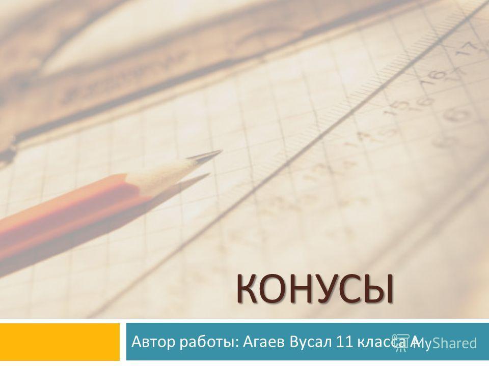 КОНУСЫ Автор работы : Агаев Вусал 11 класса А