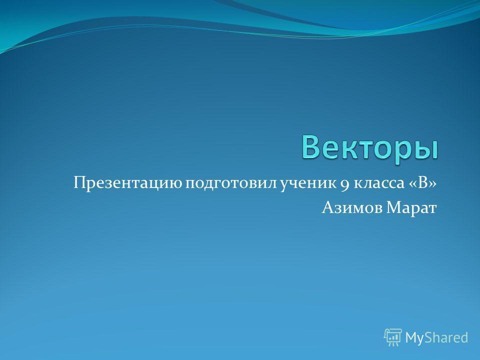 Презентацию подготовил ученик 9 класса «В» Азимов Марат