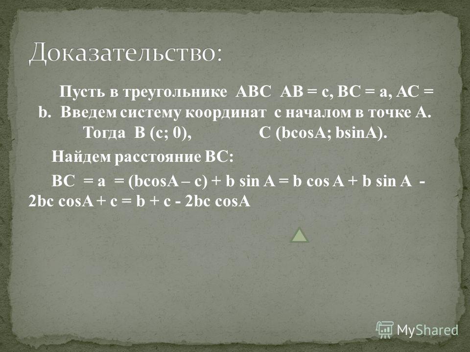 Пусть в треугольнике АВС АВ = с, ВС = а, АС = b. Введем систему координат с началом в точке А. Тогда В (с; 0), С (bcosA; bsinA). Найдем расстояние ВС: ВС = а = (bcosA – c) + b sin A = b cos A + b sin A - 2bc cosA + c = b + c - 2bc cosA