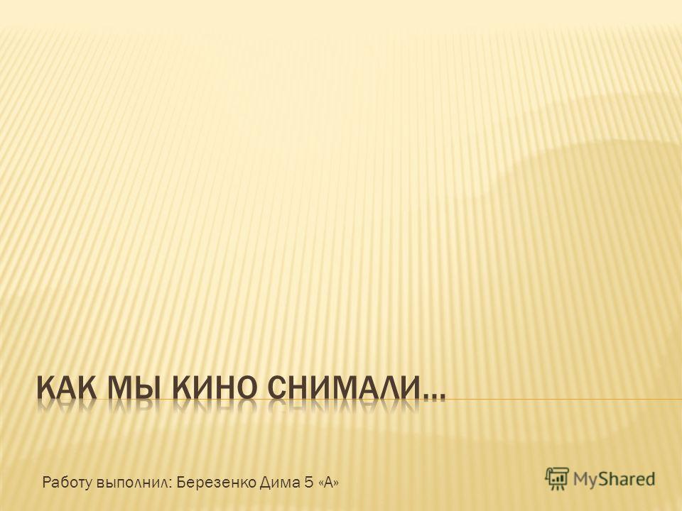 Работу выполнил: Березенко Дима 5 «А»