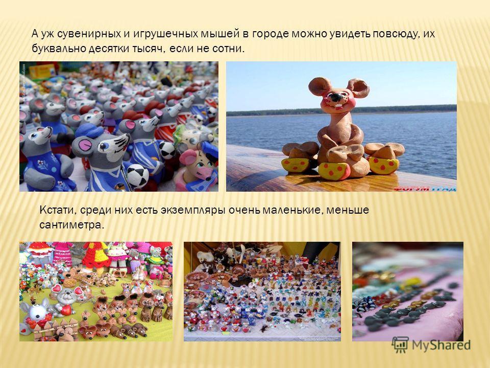 А уж сувенирных и игрушечных мышей в городе можно увидеть повсюду, их буквально десятки тысяч, если не сотни. Кстати, среди них есть экземпляры очень маленькие, меньше сантиметра.