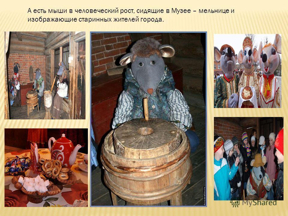 А есть мыши в человеческий рост, сидящие в Музее – мельнице и изображающие старинных жителей города.