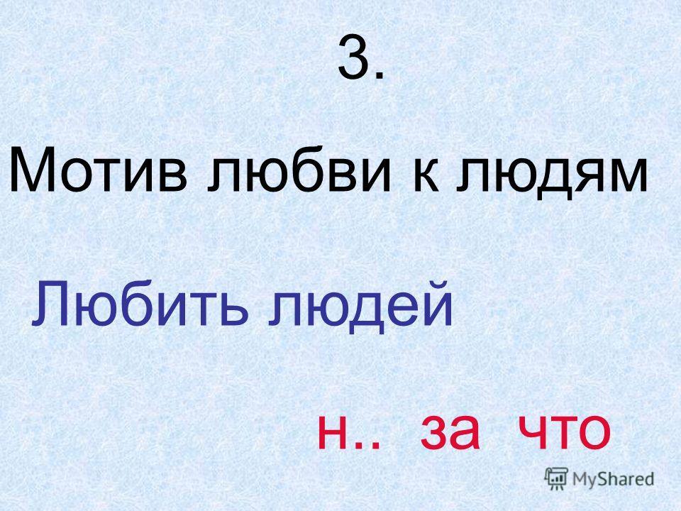 3. Мотив любви к людям Любить людей н.. за что