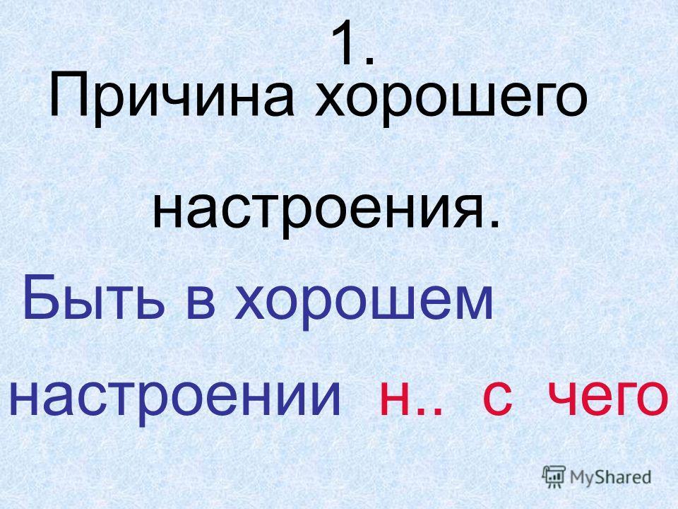 1. Причина хорошего настроения. Быть в хорошем настроении н.. с чего