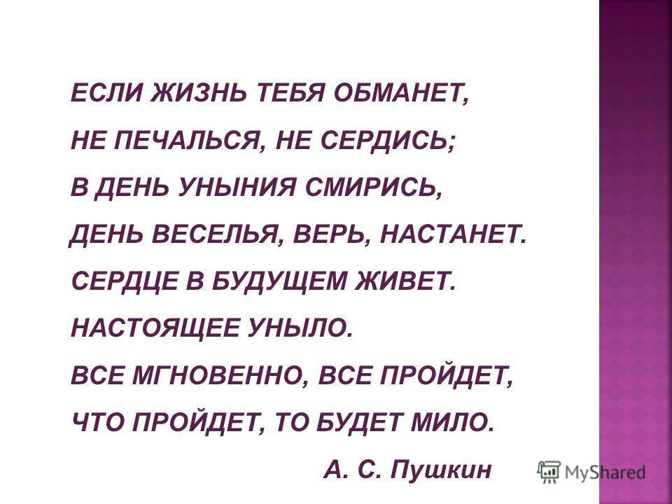 ЕСЛИ ЖИЗНЬ ТЕБЯ ОБМАНЕТ, НЕ ПЕЧАЛЬСЯ, НЕ СЕРДИСЬ; В ДЕНЬ УНЫНИЯ СМИРИСЬ, ДЕНЬ ВЕСЕЛЬЯ, ВЕРЬ, НАСТАНЕТ. СЕРДЦЕ В БУДУЩЕМ ЖИВЕТ. НАСТОЯЩЕЕ УНЫЛО. ВСЕ МГНОВЕННО, ВСЕ ПРОЙДЕТ, ЧТО ПРОЙДЕТ, ТО БУДЕТ МИЛО. А. С. Пушкин