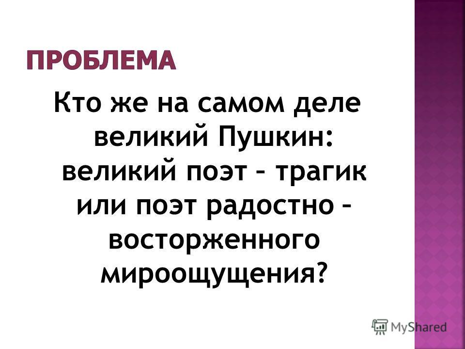 Кто же на самом деле великий Пушкин: великий поэт – трагик или поэт радостно – восторженного мироощущения?