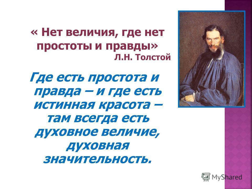 Где есть простота и правда – и где есть истинная красота – там всегда есть духовное величие, духовная значительность. « Нет величия, где нет простоты и правды» Л.Н. Толстой