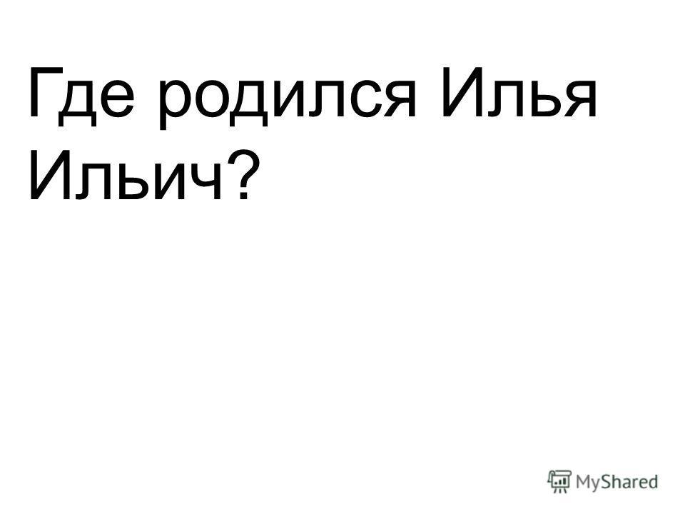 Где родился Илья Ильич?