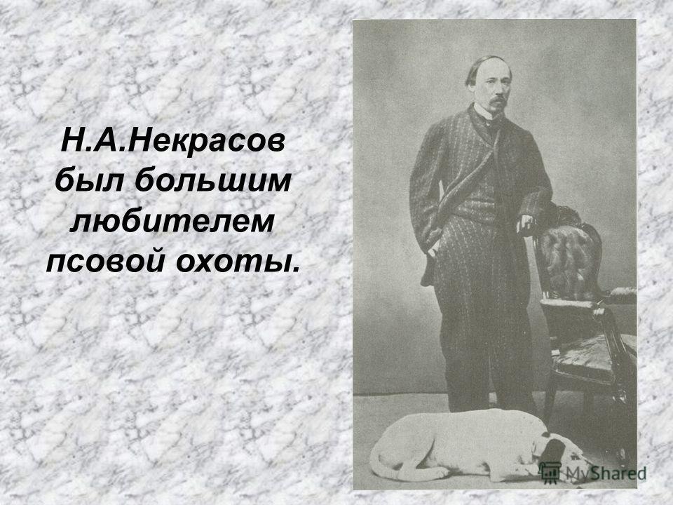 Н.А.Некрасов был большим любителем псовой охоты.