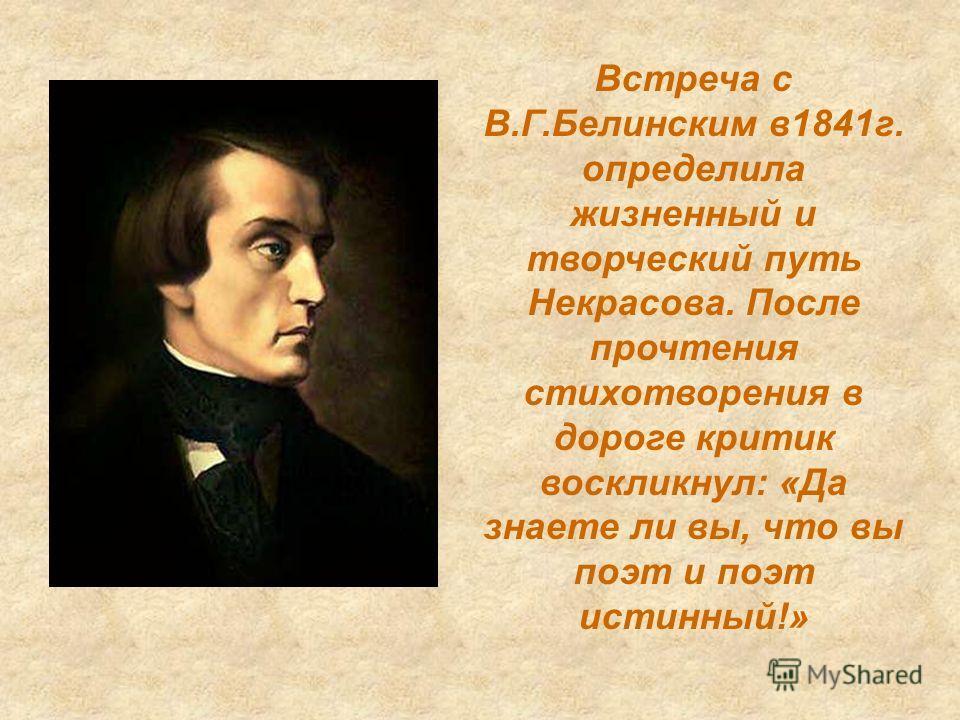 Встреча с В.Г.Белинским в1841г. определила жизненный и творческий путь Некрасова. После прочтения стихотворения в дороге критик воскликнул: «Да знаете ли вы, что вы поэт и поэт истинный!»