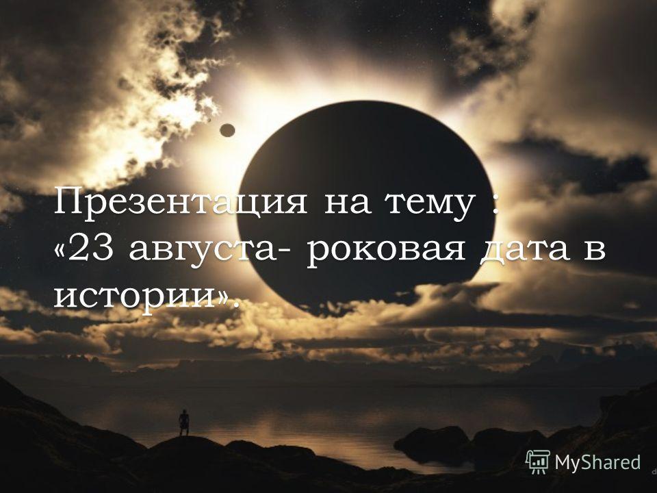 Презентация на тему : «23 августа- роковая дата в истории».