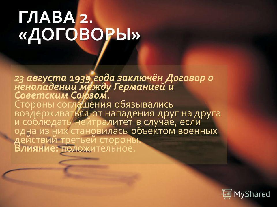 ГЛАВА 2. « ДОГОВОРЫ » 23 августа 1939 года заключён Договор о ненападении между Германией и Советским Союзом. Стороны соглашения обязывались воздерживаться от нападения друг на друга и соблюдать нейтралитет в случае, если одна из них становилась объе