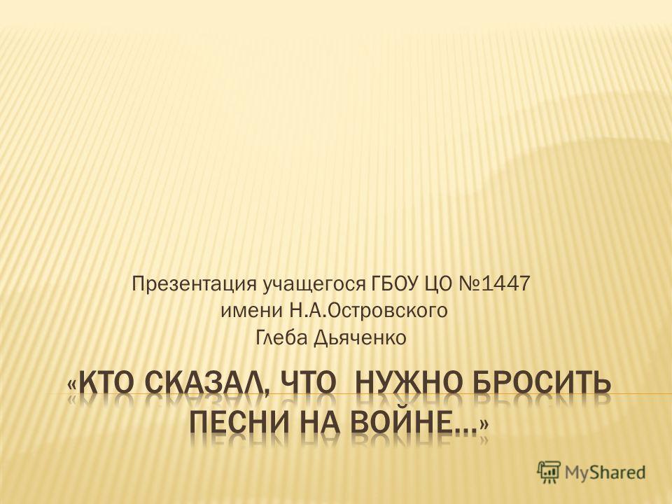 Презентация учащегося ГБОУ ЦО 1447 имени Н.А.Островского Глеба Дьяченко
