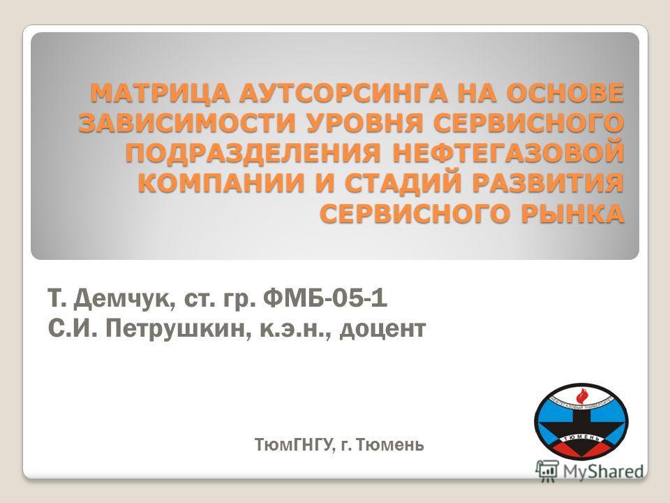 МАТРИЦА АУТСОРСИНГА НА ОСНОВЕ ЗАВИСИМОСТИ УРОВНЯ СЕРВИСНОГО ПОДРАЗДЕЛЕНИЯ НЕФТЕГАЗОВОЙ КОМПАНИИ И СТАДИЙ РАЗВИТИЯ СЕРВИСНОГО РЫНКА Т. Демчук, ст. гр. ФМБ-05-1 С.И. Петрушкин, к.э.н., доцент ТюмГНГУ, г. Тюмень