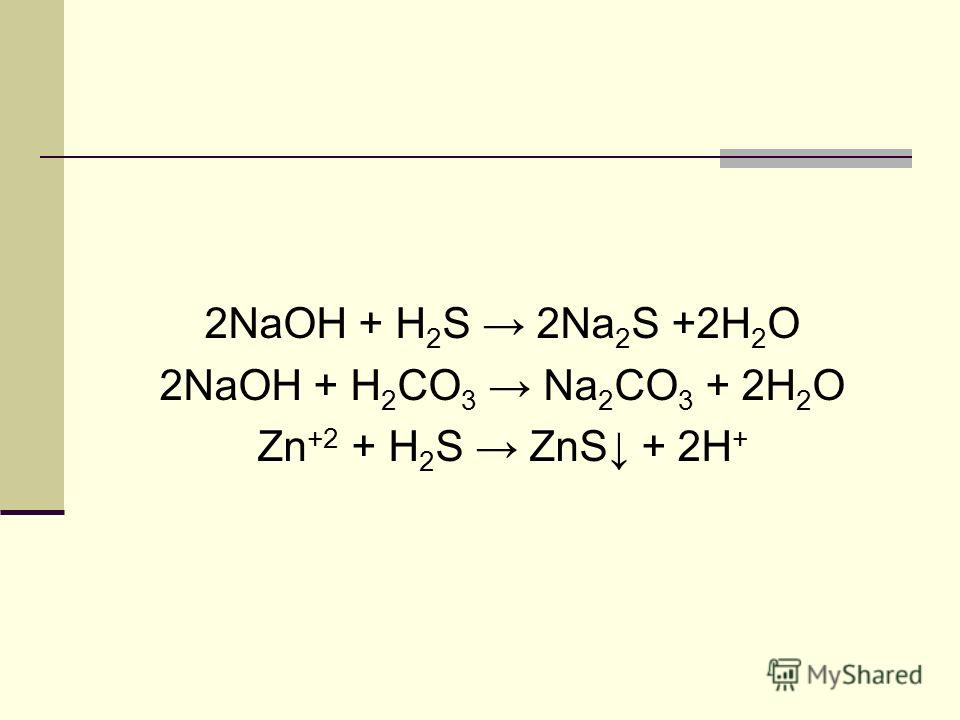 2NaOH + H 2 S 2Na 2 S +2H 2 O 2NaOH + H 2 CO 3 Na 2 CO 3 + 2H 2 O Zn +2 + H 2 S ZnS + 2H +