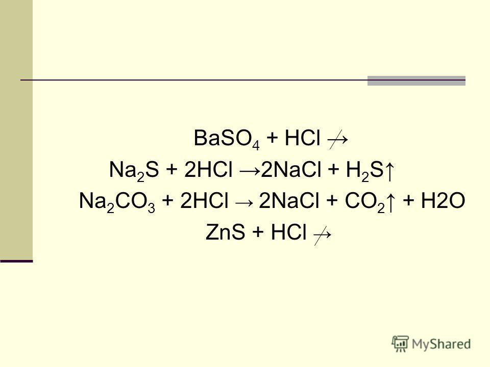 BaSO 4 + HCl Na 2 S + 2HCl 2NaCl + H 2 S Na 2 CO 3 + 2HCl 2NaCl + CO 2 + H2O ZnS + НCl