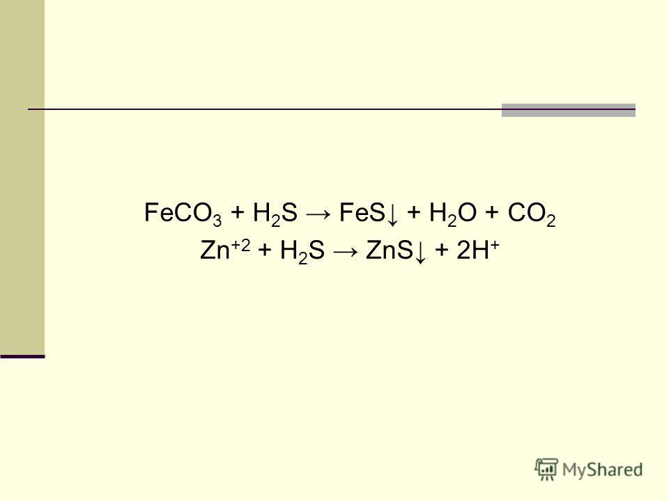 FeCO 3 + H 2 S FeS + H 2 O + CO 2 Zn +2 + H 2 S ZnS + 2H +