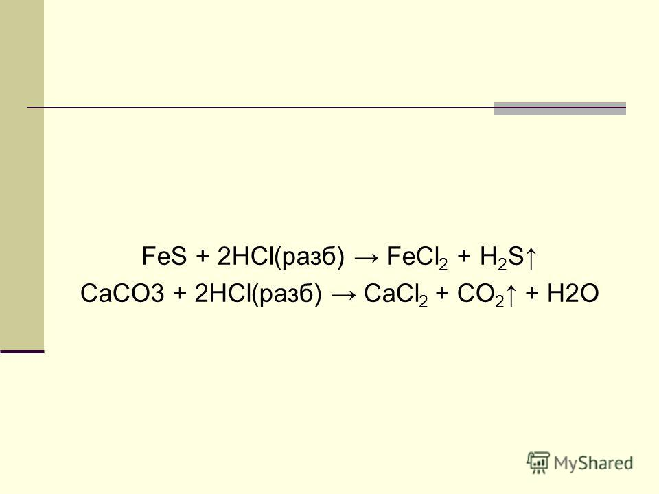 FeS + 2HCl(разб) FeCl 2 + H 2 S CaCO3 + 2HCl(разб) CaCl 2 + CO 2 + H2O