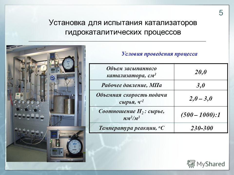 Установка для испытания катализаторов гидрокаталитических процессов Объем засыпанного катализатора, см 3 20,0 Рабочее давление, МПа 3,0 Объемная скорость подачи сырья, ч -1 2,0 – 3,0 Соотношение Н 2 : сырье, нм 3 /м 3 (500 – 1000):1 Температура реакц
