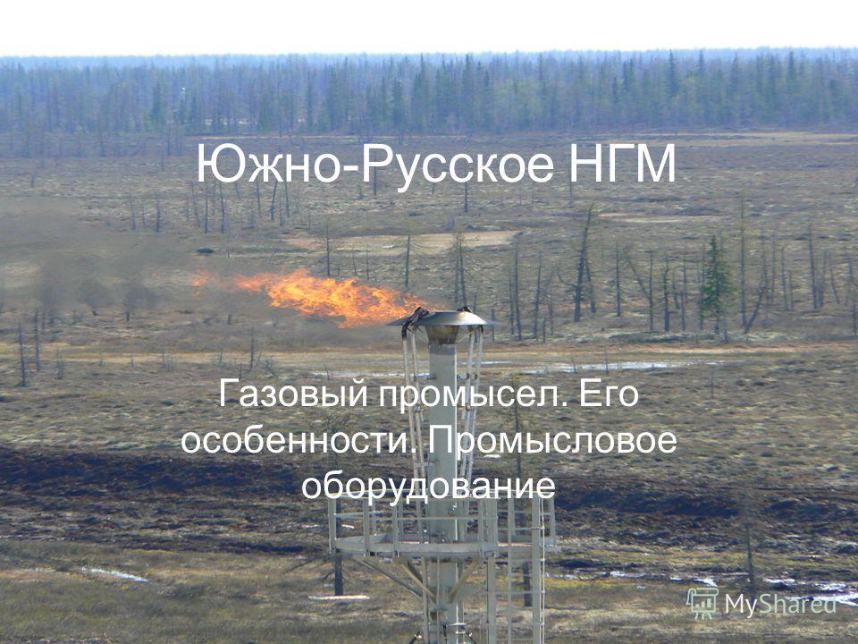 Южно-Русское НГМ Газовый промысел. Его особенности. Промысловое оборудование