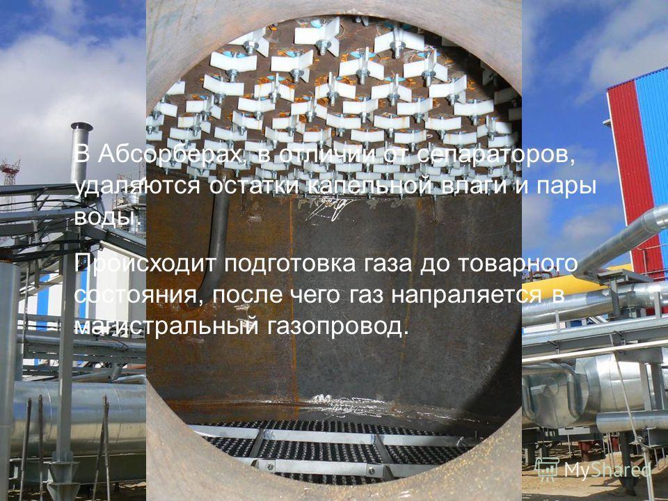 Абсорберы Абсорбция - осушка газа с применением жидких компонентов, например спиртов (метанола), ТЭГа Адсорбция - осушка газа с применением твердых компонентов, например силикагеля В Абсорберах, в отличии от сепараторов, удаляются остатки капельной в