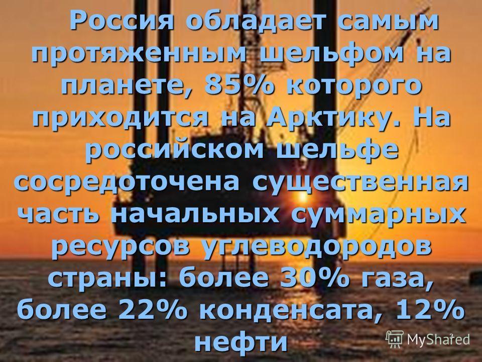 3 Россия обладает самым протяженным шельфом на планете, 85% которого приходится на Арктику. На российском шельфе сосредоточена существенная часть начальных суммарных ресурсов углеводородов страны: более 30% газа, более 22% конденсата, 12% нефти Росси