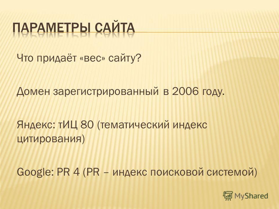 Что придаёт «вес» сайту? Домен зарегистрированный в 2006 году. Яндекс: тИЦ 80 (тематический индекс цитирования) Google: PR 4 (PR – индекс поисковой системой)