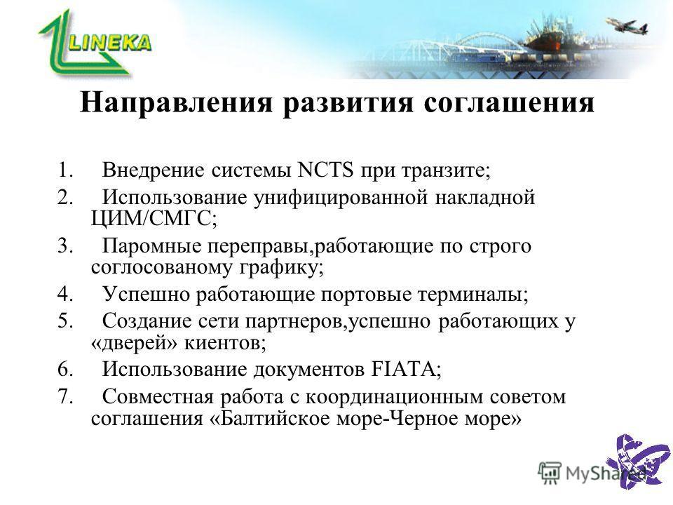 Направления развития соглашения 1. Внедрение системы NCTS при транзите; 2. Использование унифицированной накладной ЦИМ/СМГС; 3. Паромные переправы,работающие по строго соглосованому графику; 4. Успешно работающие портовые терминалы; 5. Создание сети