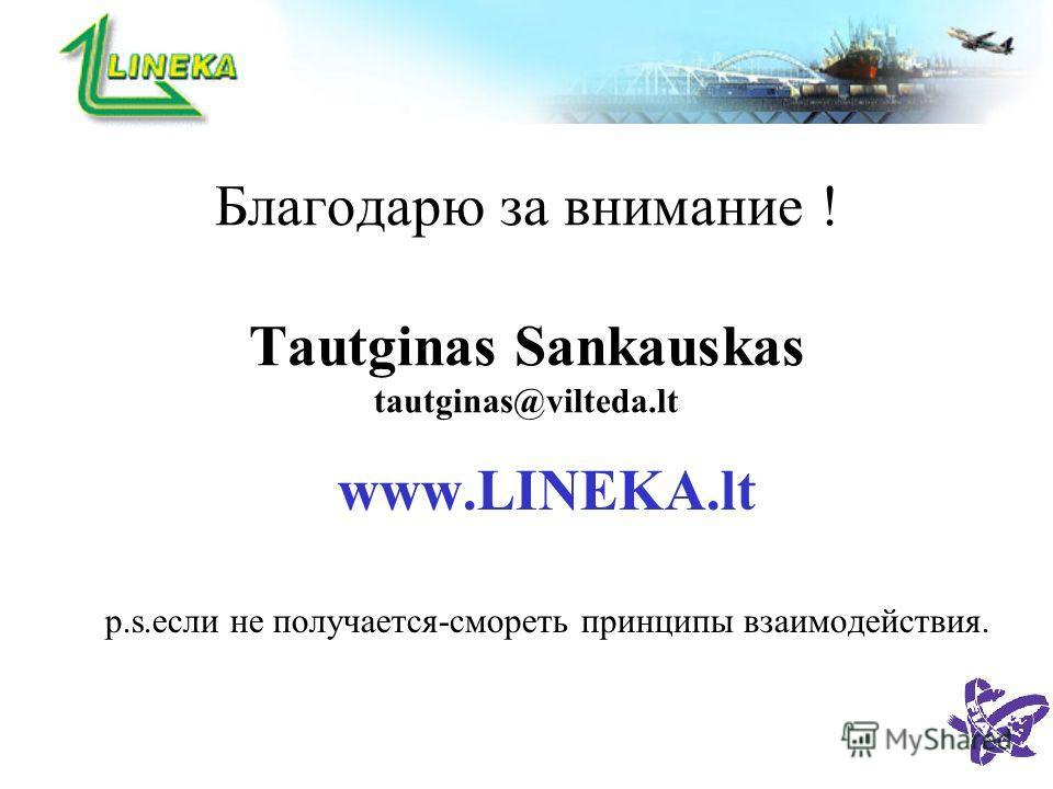Благодарю за внимание ! Tautginas Sankauskas tautginas@vilteda.lt www.LINEKA.lt p.s.если не получается-смореть принципы взаимодействия.