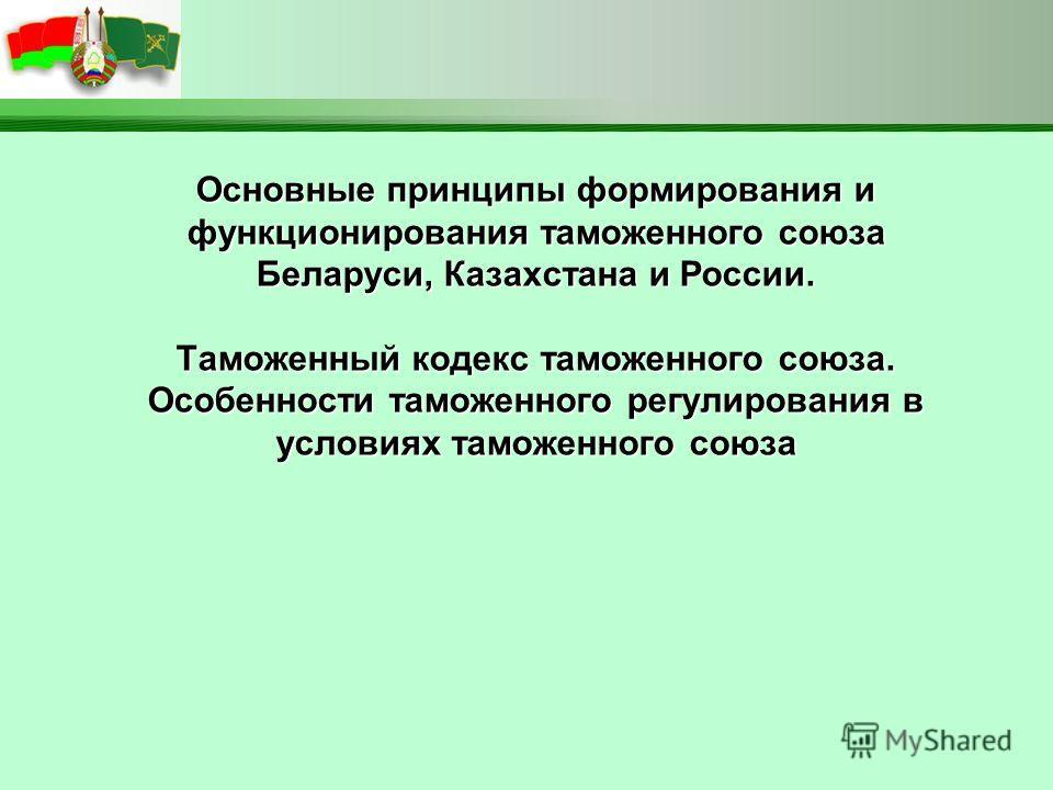 Основные принципы формирования и функционирования таможенного союза Беларуси, Казахстана и России. Таможенный кодекс таможенного союза. Особенности таможенного регулирования в условиях таможенного союза