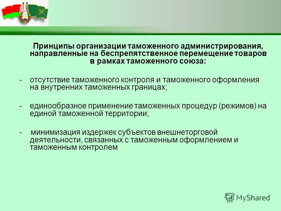 Принципы организации таможенного администрирования, направленные на беспрепятственное перемещение товаров в рамках таможенного союза: -отсутствие таможенного контроля и таможенного оформления на внутренних таможенных границах; -единообразное применен