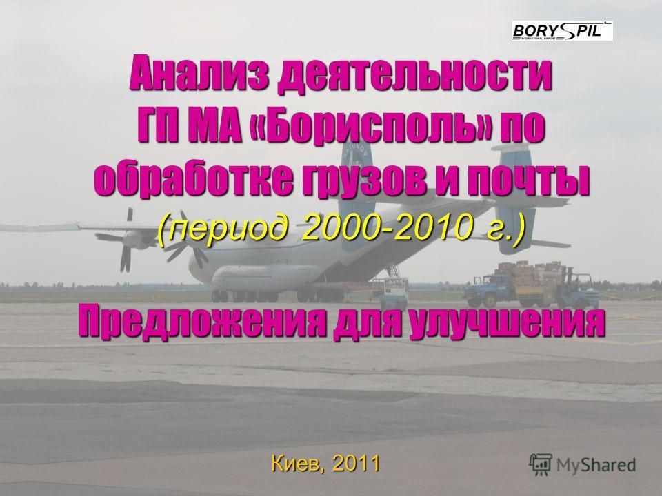 Анализ деятельности ГП МА «Борисполь» по обработке грузов и почты (период 2000-2010 г.) Предложения для улучшения Киев, 2011