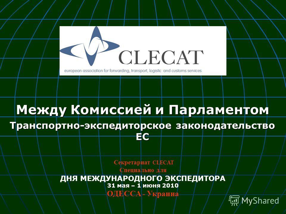 Между Комиссией и Парламентом Транспортно-экспедиторское законодательство ЕС Секретариат CLECAT Специально для ДНЯ МЕЖДУНАРОДНОГО ЭКСПЕДИТОРА 31 мая – 1 июня 2010 ОДЕССА - Украина