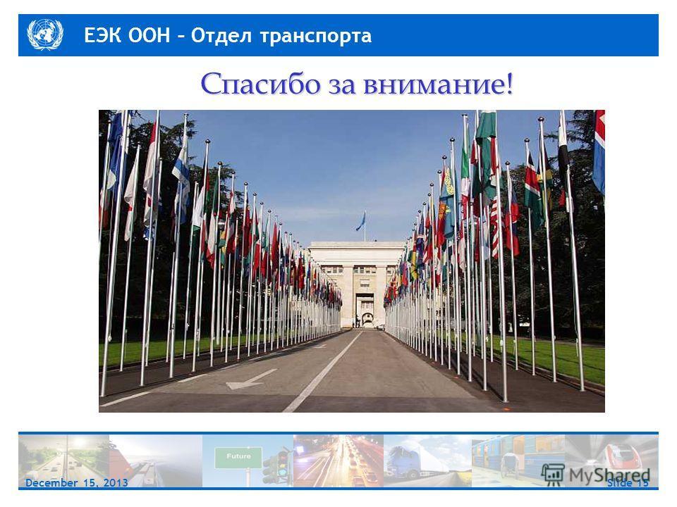 ЕЭК ООН – Отдел транспорта Slide 15December 15, 2013 Спасибо за внимание!